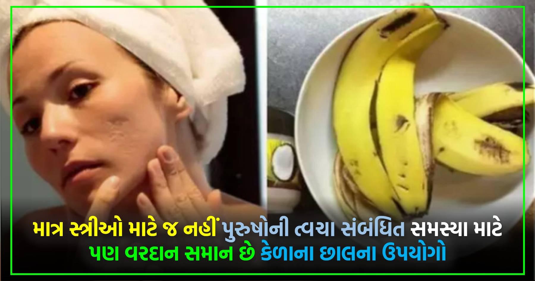 માત્ર સ્ત્રીઓ માટે જ નહીં પુરુષોની ત્વચા સંબંધિત સમસ્યા માટે પણ વરદાન સમાન છે કેળાના છાલના ઉપયોગો..